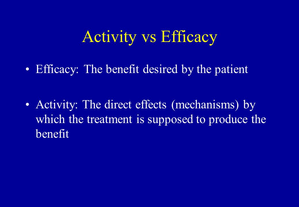 Activity vs Efficacy Efficacy: The benefit desired by the patient Activity: The direct effects (mechanisms) by which the treatment is supposed to prod