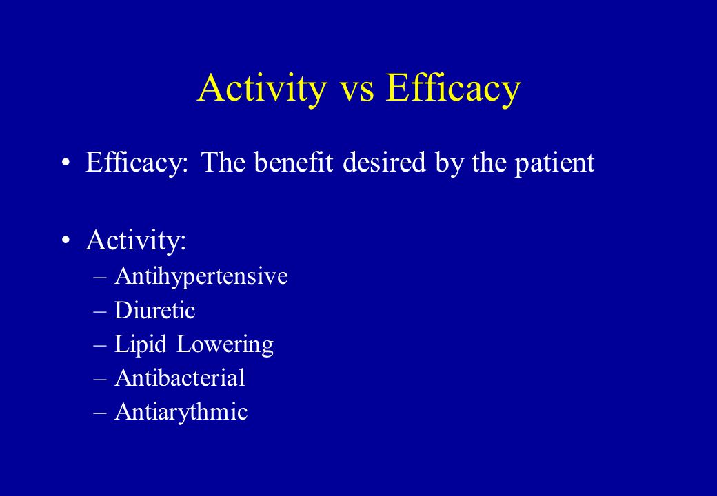 Activity vs Efficacy Efficacy: The benefit desired by the patient Activity: –Antihypertensive –Diuretic –Lipid Lowering –Antibacterial –Antiarythmic