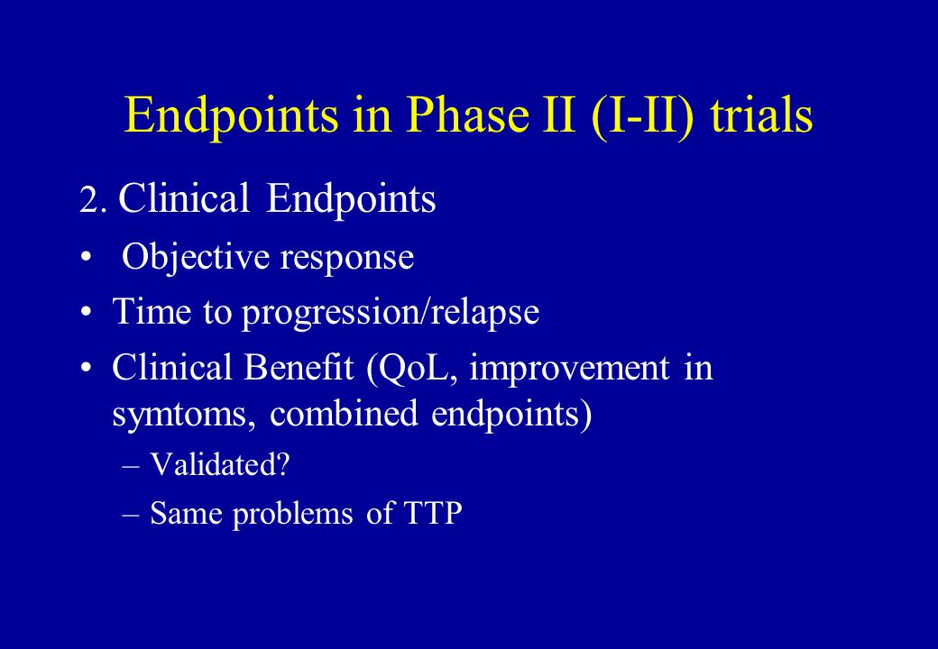 Endpoints in Phase II (I-II) trials 2. Clinical Endpoints Objective response Time to progression/relapse Clinical Benefit (QoL, improvement in symtoms
