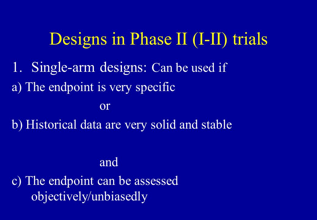 Designs in Phase II (I-II) trials 1.Single-arm designs: Can be used if a) The endpoint is very specific or b) Historical data are very solid and stabl