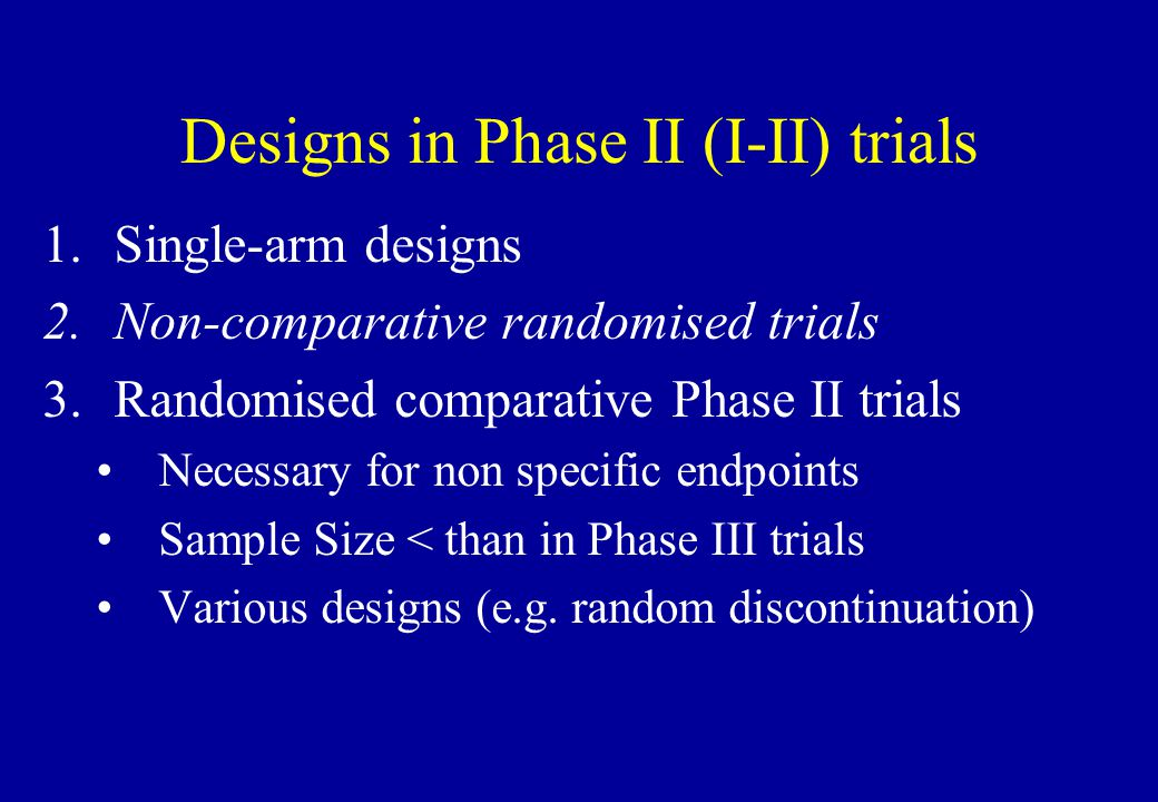 Designs in Phase II (I-II) trials 1.Single-arm designs 2.Non-comparative randomised trials 3.Randomised comparative Phase II trials Necessary for non