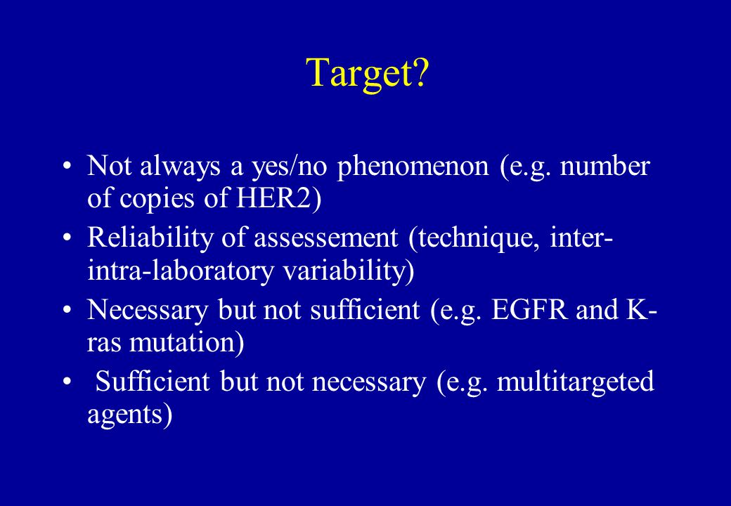 Target? Not always a yes/no phenomenon (e.g. number of copies of HER2) Reliability of assessement (technique, inter- intra-laboratory variability) Nec
