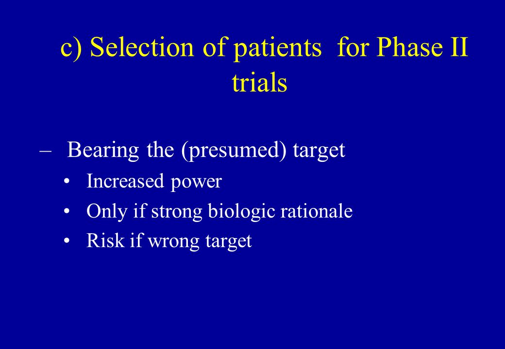 c) Selection of patients for Phase II trials –Bearing the (presumed) target Increased power Only if strong biologic rationale Risk if wrong target