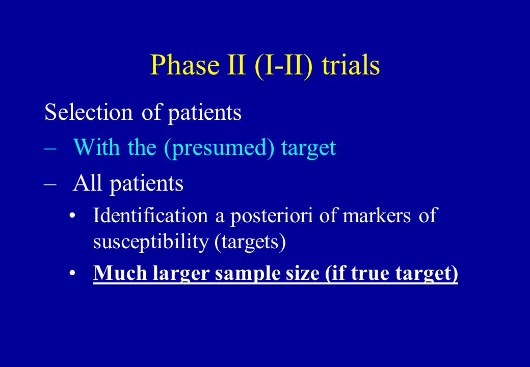 Phase II (I-II) trials Selection of patients –With the (presumed) target –All patients Identification a posteriori of markers of susceptibility (targe