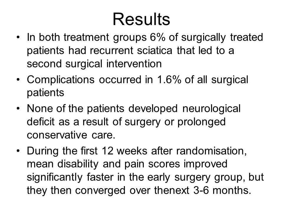 Results In both treatment groups 6% of surgically treated patients had recurrent sciatica that led to a second surgical intervention Complications occ