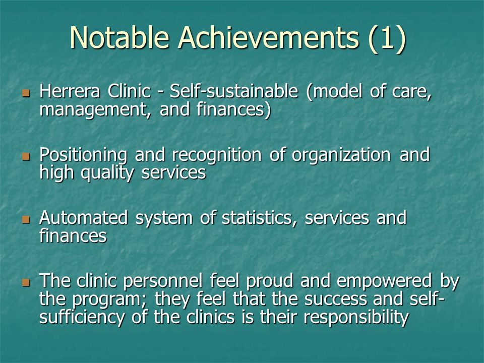 Notable Achievements (1) Herrera Clinic - Self-sustainable (model of care, management, and finances) Herrera Clinic - Self-sustainable (model of care, management, and finances) Positioning and recognition of organization and high quality services Positioning and recognition of organization and high quality services Automated system of statistics, services and finances Automated system of statistics, services and finances The clinic personnel feel proud and empowered by the program; they feel that the success and self- sufficiency of the clinics is their responsibility The clinic personnel feel proud and empowered by the program; they feel that the success and self- sufficiency of the clinics is their responsibility