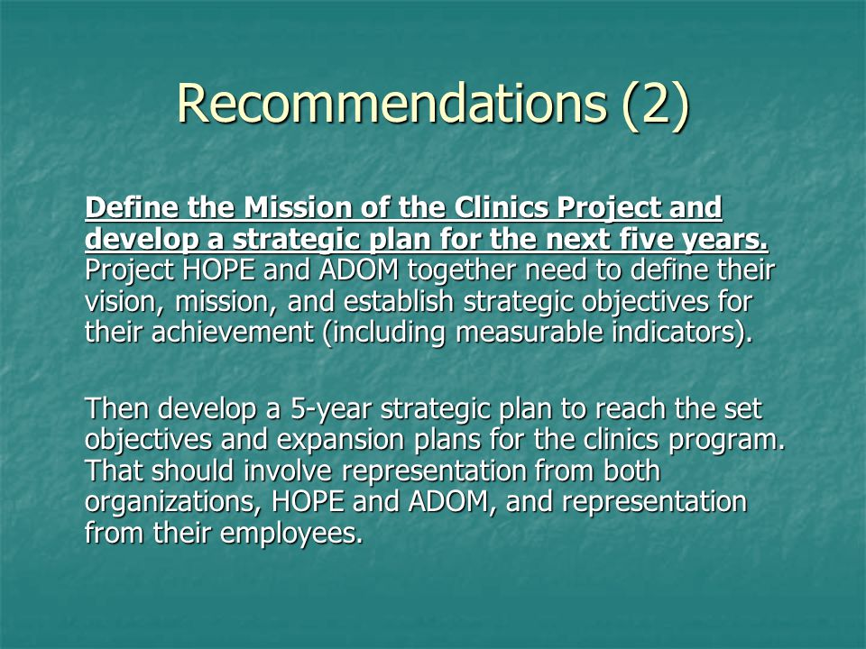 Recommendations (2) Define the Mission of the Clinics Project and develop a strategic plan for the next five years. Project HOPE and ADOM together nee