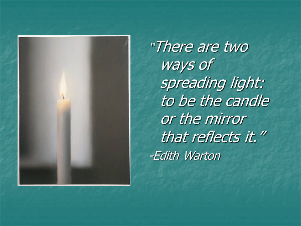""" There are two ways of spreading light: to be the candle or the mirror that reflects it."" -Edith Warton"
