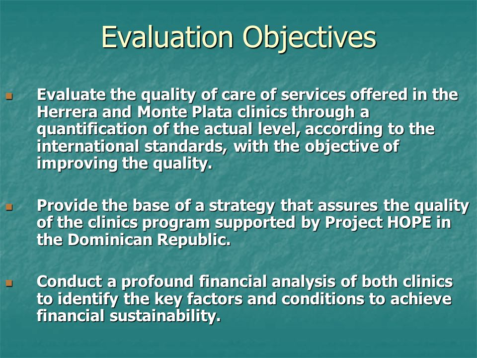 Evaluation Objectives Evaluate the quality of care of services offered in the Herrera and Monte Plata clinics through a quantification of the actual level, according to the international standards, with the objective of improving the quality.
