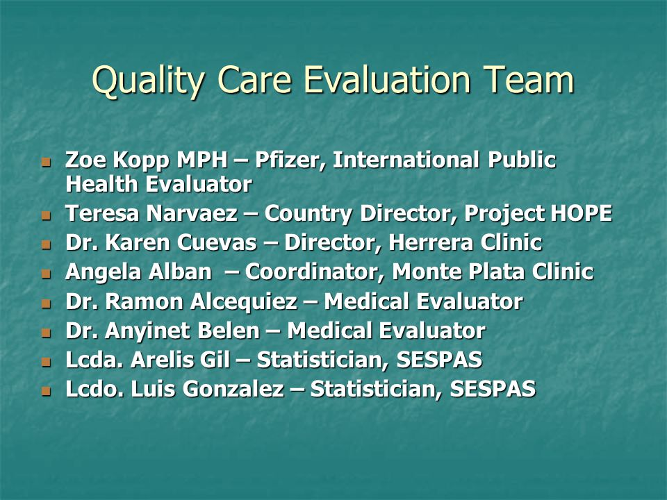 Quality Care Evaluation Team Zoe Kopp MPH – Pfizer, International Public Health Evaluator Zoe Kopp MPH – Pfizer, International Public Health Evaluator Teresa Narvaez – Country Director, Project HOPE Teresa Narvaez – Country Director, Project HOPE Dr.