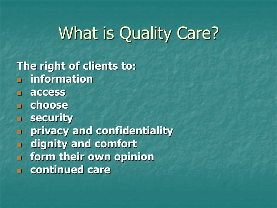What is Quality Care? The right of clients to: information information access access choose choose security security privacy and confidentiality priva