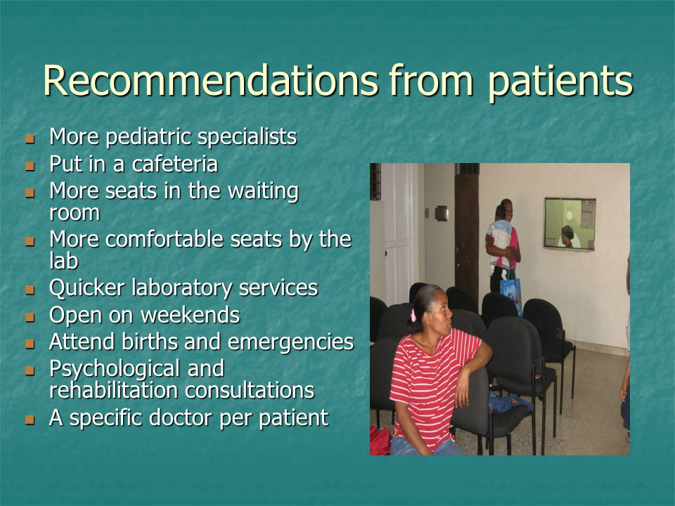Recommendations from patients More pediatric specialists More pediatric specialists Put in a cafeteria Put in a cafeteria More seats in the waiting ro