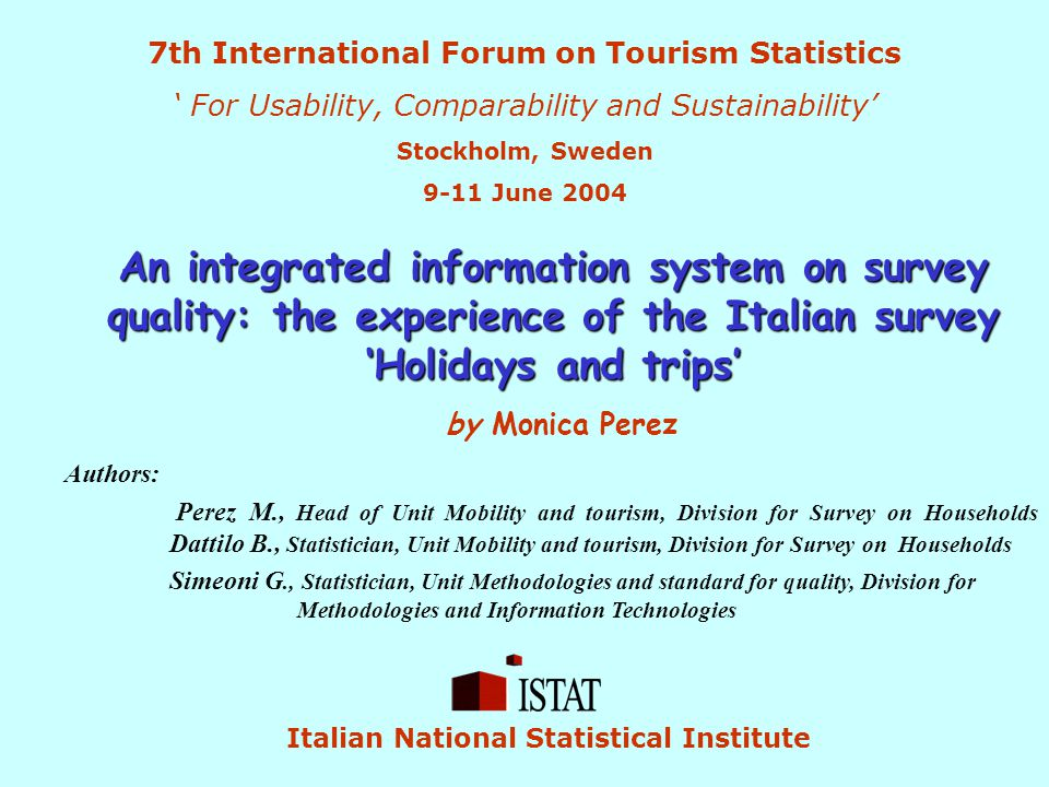 An integrated information system on survey quality: the experience of the Italian survey 'Holidays and trips' by Monica Perez 7th International Forum on Tourism Statistics ' For Usability, Comparability and Sustainability' Stockholm, Sweden 9-11 June 2004 Italian National Statistical Institute Authors: Perez M., Head of Unit Mobility and tourism, Division for Survey on Households Dattilo B., Statistician, Unit Mobility and tourism, Division for Survey on Households Simeoni G., Statistician, Unit Methodologies and standard for quality, Division for Methodologies and Information Technologies
