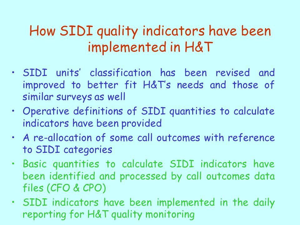 How SIDI quality indicators have been implemented in H&T SIDI units' classification has been revised and improved to better fit H&T's needs and those of similar surveys as well Operative definitions of SIDI quantities to calculate indicators have been provided A re-allocation of some call outcomes with reference to SIDI categories Basic quantities to calculate SIDI indicators have been identified and processed by call outcomes data files (CFO & CPO) SIDI indicators have been implemented in the daily reporting for H&T quality monitoring