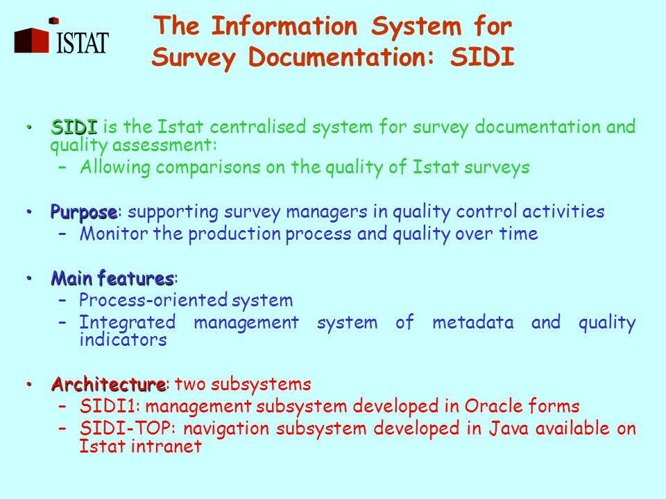 The Information System for Survey Documentation: SIDI SIDISIDI is the Istat centralised system for survey documentation and quality assessment: –Allowing comparisons on the quality of Istat surveys PurposePurpose: supporting survey managers in quality control activities –Monitor the production process and quality over time Main featuresMain features: –Process-oriented system –Integrated management system of metadata and quality indicators ArchitectureArchitecture: two subsystems –SIDI1: management subsystem developed in Oracle forms –SIDI-TOP: navigation subsystem developed in Java available on Istat intranet