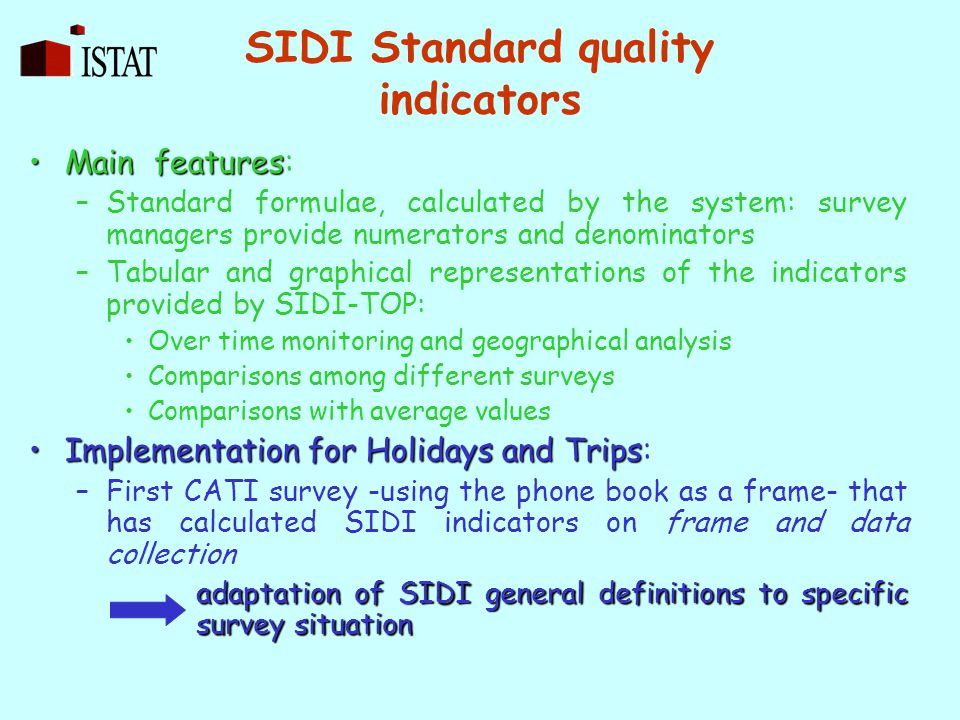 SIDI Standard quality indicators Main featuresMain features: –Standard formulae, calculated by the system: survey managers provide numerators and denominators –Tabular and graphical representations of the indicators provided by SIDI-TOP: Over time monitoring and geographical analysis Comparisons among different surveys Comparisons with average values Implementation for Holidays and TripsImplementation for Holidays and Trips: –First CATI survey -using the phone book as a frame- that has calculated SIDI indicators on frame and data collection adaptation of SIDI general definitions to specific survey situation
