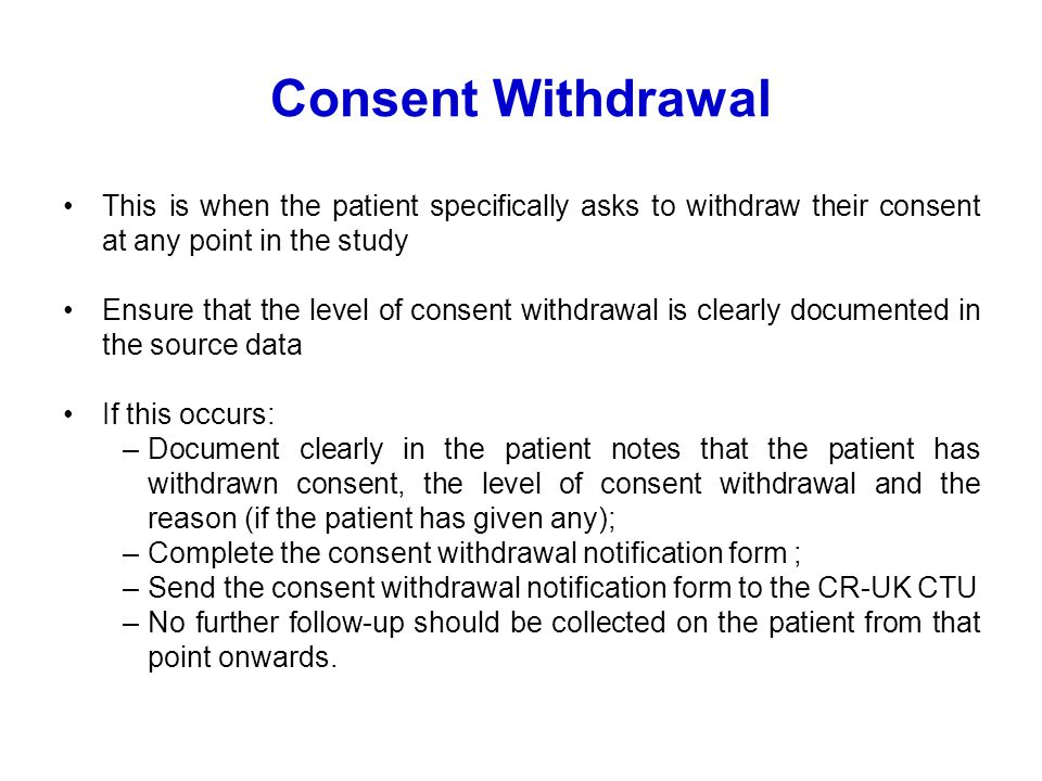 Consent Withdrawal This is when the patient specifically asks to withdraw their consent at any point in the study Ensure that the level of consent withdrawal is clearly documented in the source data If this occurs: –Document clearly in the patient notes that the patient has withdrawn consent, the level of consent withdrawal and the reason (if the patient has given any); –Complete the consent withdrawal notification form ; –Send the consent withdrawal notification form to the CR-UK CTU –No further follow-up should be collected on the patient from that point onwards.