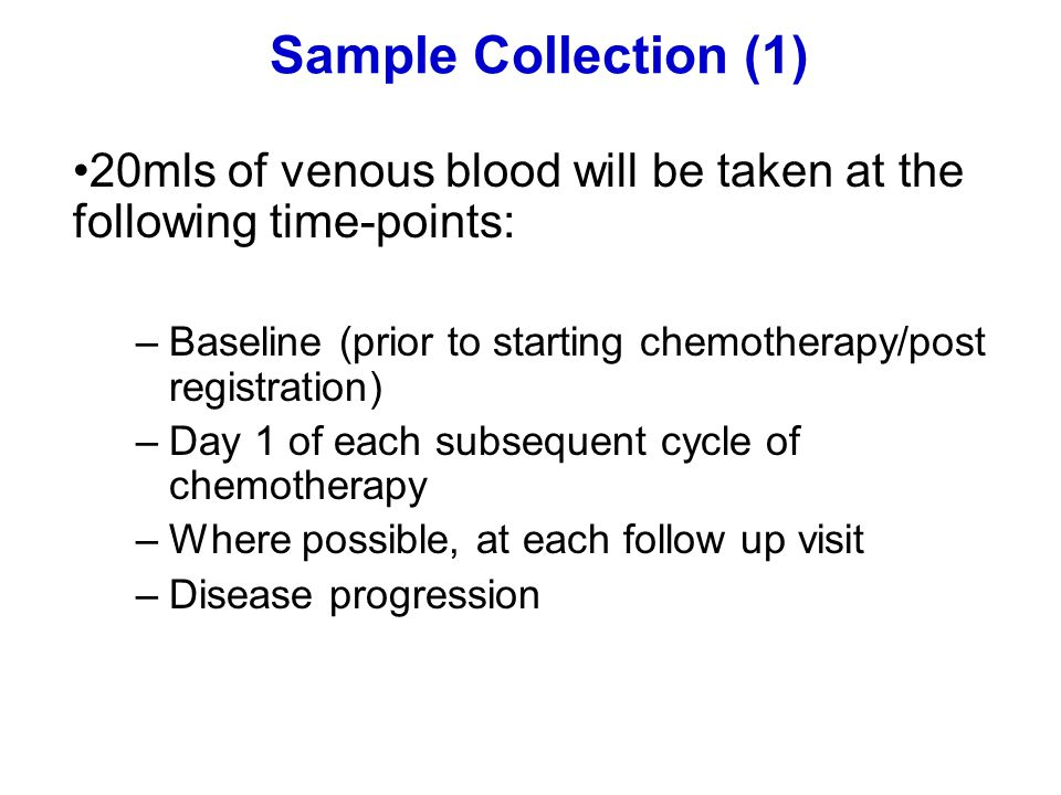 Sample Collection (1) 20mls of venous blood will be taken at the following time-points: –Baseline (prior to starting chemotherapy/post registration) –Day 1 of each subsequent cycle of chemotherapy –Where possible, at each follow up visit –Disease progression