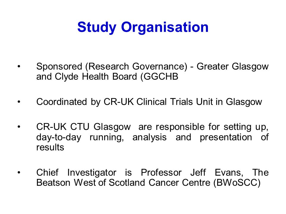 Study Organisation Sponsored (Research Governance) - Greater Glasgow and Clyde Health Board (GGCHB Coordinated by CR-UK Clinical Trials Unit in Glasgow CR-UK CTU Glasgow are responsible for setting up, day-to-day running, analysis and presentation of results Chief Investigator is Professor Jeff Evans, The Beatson West of Scotland Cancer Centre (BWoSCC)