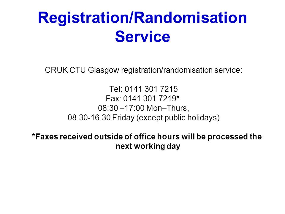 Registration/Randomisation Service CRUK CTU Glasgow registration/randomisation service: Tel: 0141 301 7215 Fax: 0141 301 7219* 08:30 –17:00 Mon–Thurs, 08.30-16.30 Friday (except public holidays) *Faxes received outside of office hours will be processed the next working day