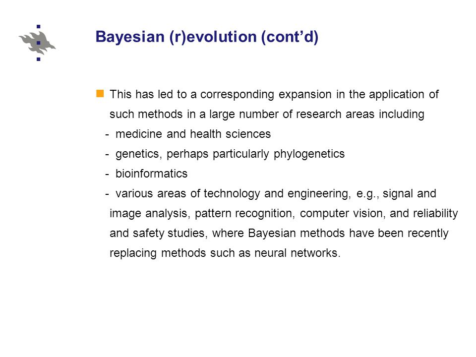 Bayesian (r)evolution (cont'd) This has led to a corresponding expansion in the application of such methods in a large number of research areas including - medicine and health sciences - genetics, perhaps particularly phylogenetics - bioinformatics - various areas of technology and engineering, e.g., signal and image analysis, pattern recognition, computer vision, and reliability and safety studies, where Bayesian methods have been recently replacing methods such as neural networks.