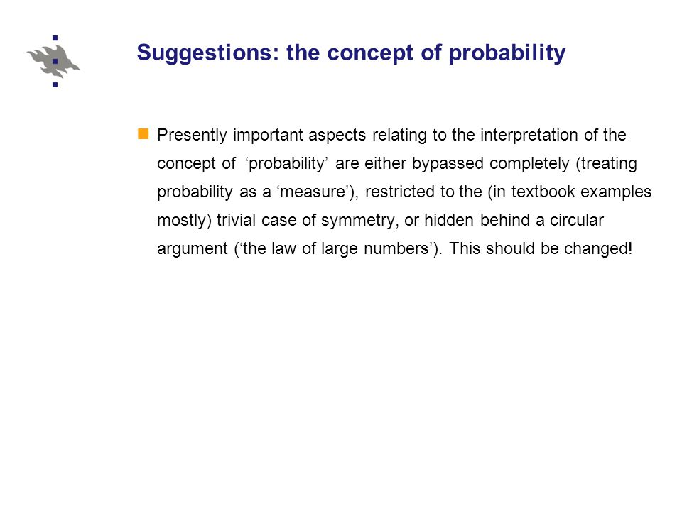Suggestions: the concept of probability Presently important aspects relating to the interpretation of the concept of 'probability' are either bypassed completely (treating probability as a 'measure'), restricted to the (in textbook examples mostly) trivial case of symmetry, or hidden behind a circular argument ('the law of large numbers').