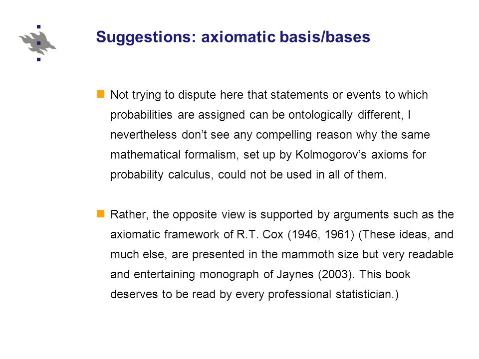 Suggestions: axiomatic basis/bases Not trying to dispute here that statements or events to which probabilities are assigned can be ontologically different, I nevertheless don't see any compelling reason why the same mathematical formalism, set up by Kolmogorov's axioms for probability calculus, could not be used in all of them.