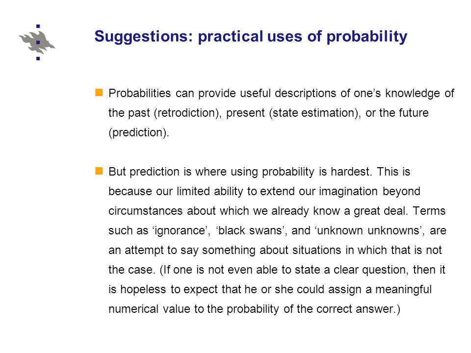Suggestions: practical uses of probability Probabilities can provide useful descriptions of one's knowledge of the past (retrodiction), present (state estimation), or the future (prediction).