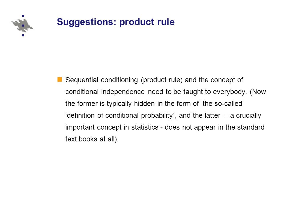 Suggestions: product rule Sequential conditioning (product rule) and the concept of conditional independence need to be taught to everybody.