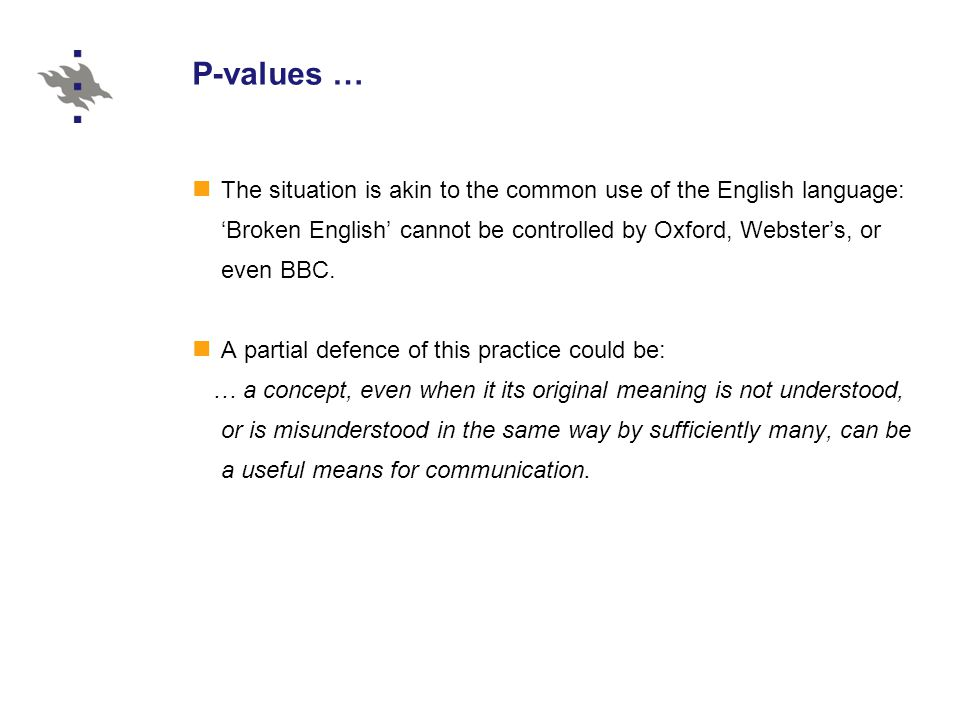 P-values … The situation is akin to the common use of the English language: 'Broken English' cannot be controlled by Oxford, Webster's, or even BBC.