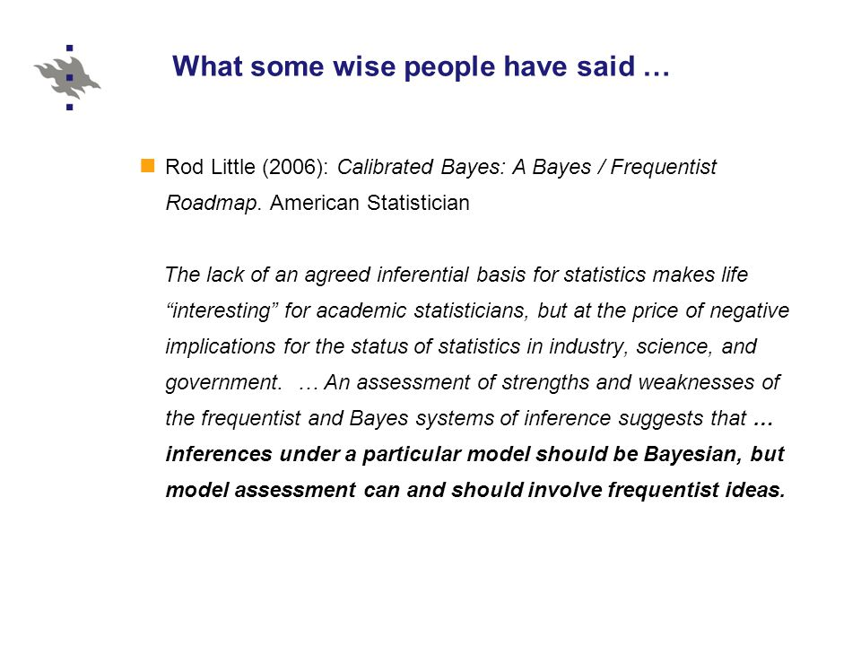 What some wise people have said … Rod Little (2006): Calibrated Bayes: A Bayes / Frequentist Roadmap.