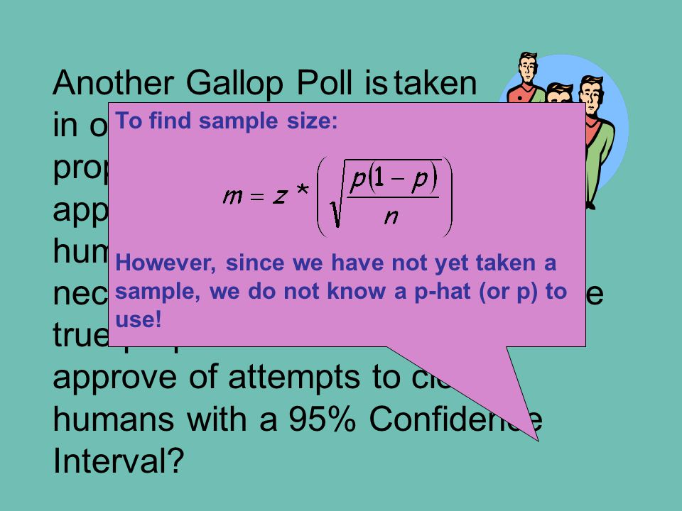 Another Gallop Poll istaken in order to measure the proportion of adults who approve of attempts to clone humans. What sample size is necessary to be