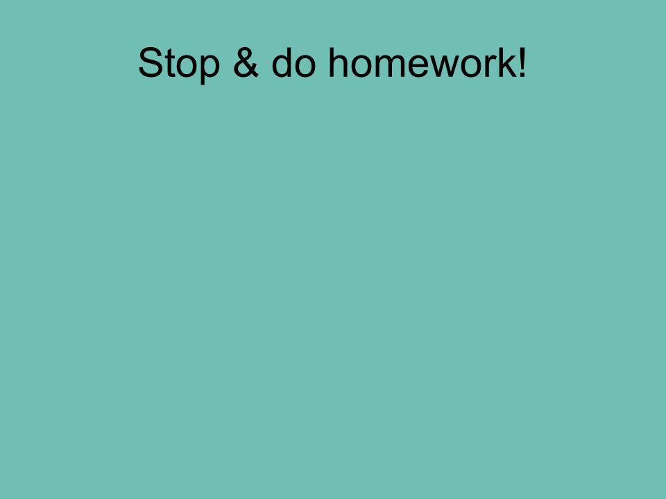 Stop & do homework!