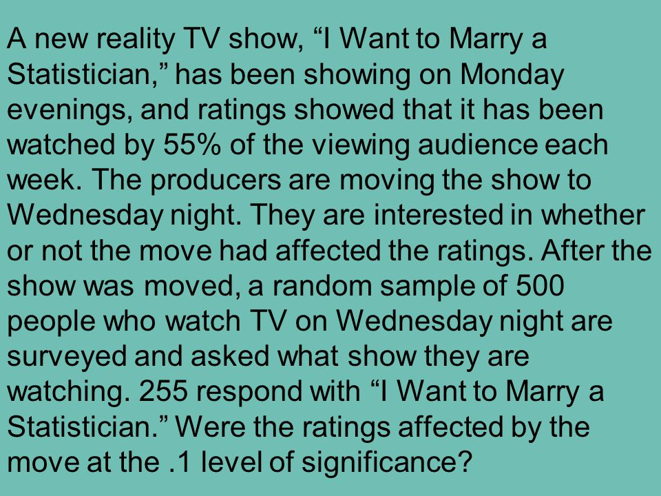 A new reality TV show, I Want to Marry a Statistician, has been showing on Monday evenings, and ratings showed that it has been watched by 55% of the viewing audience each week.