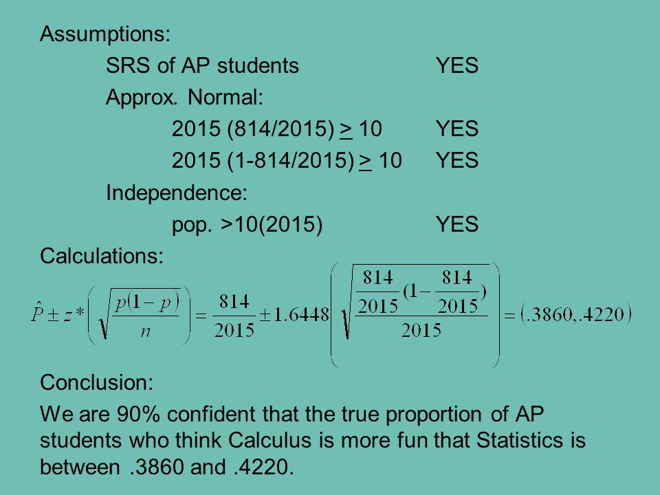 Assumptions: SRS of AP studentsYES Approx. Normal: 2015 (814/2015) > 10YES 2015 (1-814/2015) > 10YES Independence: pop. >10(2015)YES Calculations: Con
