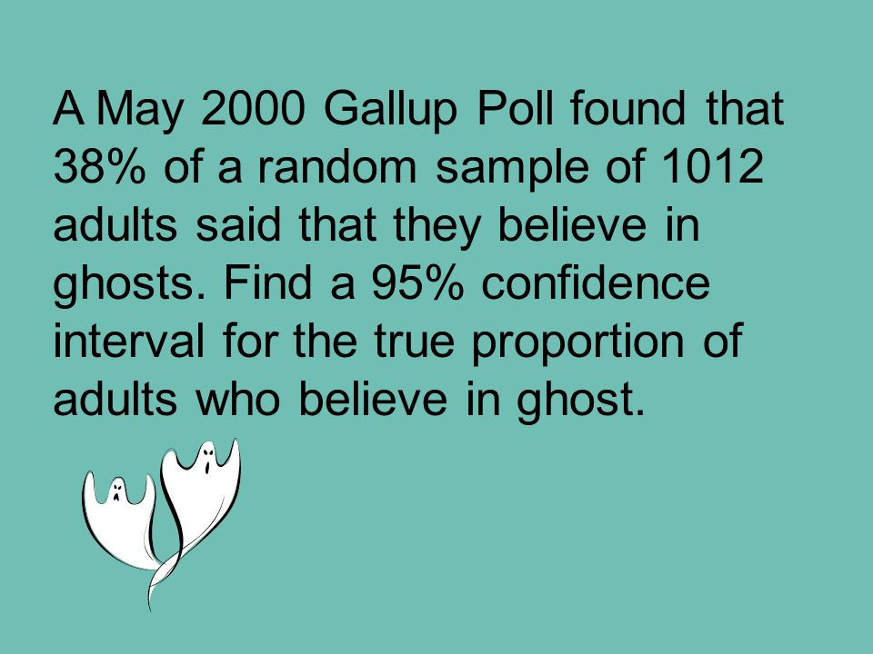 A May 2000 Gallup Poll found that 38% of a random sample of 1012 adults said that they believe in ghosts. Find a 95% confidence interval for the true