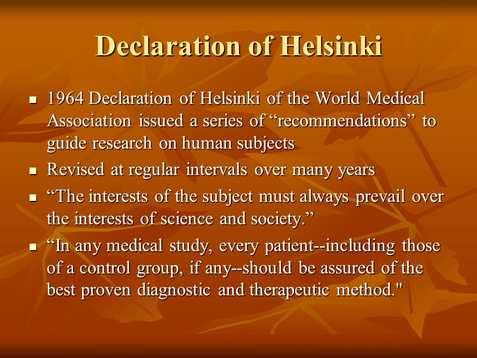 Declaration of Helsinki 1964 Declaration of Helsinki of the World Medical Association issued a series of recommendations to guide research on human subjects 1964 Declaration of Helsinki of the World Medical Association issued a series of recommendations to guide research on human subjects Revised at regular intervals over many years Revised at regular intervals over many years The interests of the subject must always prevail over the interests of science and society. The interests of the subject must always prevail over the interests of science and society. In any medical study, every patient--including those of a control group, if any--should be assured of the best proven diagnostic and therapeutic method. In any medical study, every patient--including those of a control group, if any--should be assured of the best proven diagnostic and therapeutic method.