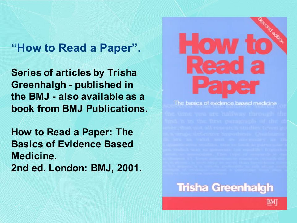 """How to Read a Paper"". Series of articles by Trisha Greenhalgh - published in the BMJ - also available as a book from BMJ Publications. How to Read a"
