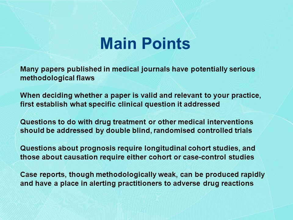 Main Points Many papers published in medical journals have potentially serious methodological flaws When deciding whether a paper is valid and relevant to your practice, first establish what specific clinical question it addressed Questions to do with drug treatment or other medical interventions should be addressed by double blind, randomised controlled trials Questions about prognosis require longitudinal cohort studies, and those about causation require either cohort or case-control studies Case reports, though methodologically weak, can be produced rapidly and have a place in alerting practitioners to adverse drug reactions
