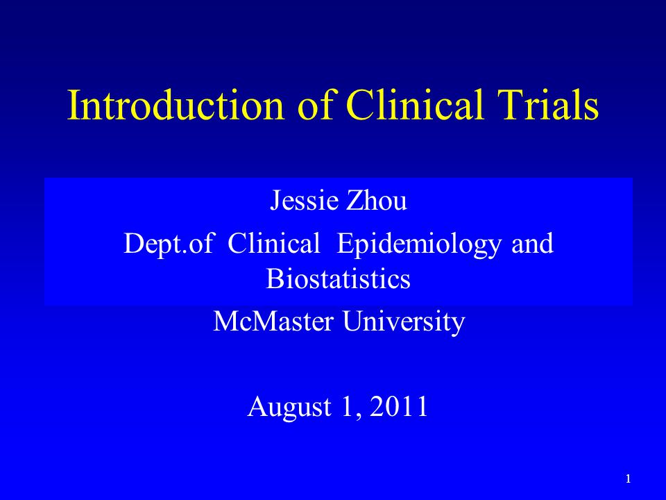 1 Introduction of Clinical Trials Jessie Zhou Dept.of Clinical Epidemiology and Biostatistics McMaster University August 1, 2011