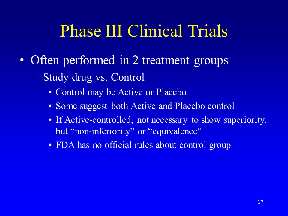 17 Phase III Clinical Trials Often performed in 2 treatment groups –Study drug vs.