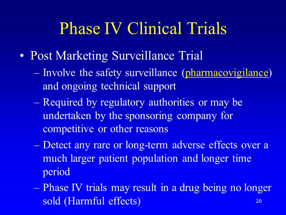 20 Phase IV Clinical Trials Post Marketing Surveillance Trial –Involve the safety surveillance (pharmacovigilance) and ongoing technical supportpharmacovigilance –Required by regulatory authorities or may be undertaken by the sponsoring company for competitive or other reasons –Detect any rare or long-term adverse effects over a much larger patient population and longer time period –Phase IV trials may result in a drug being no longer sold (Harmful effects)