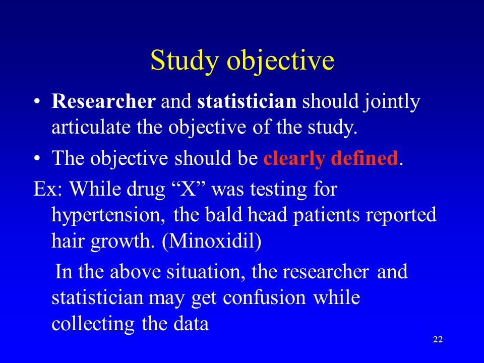 22 Study objective Researcher and statistician should jointly articulate the objective of the study.