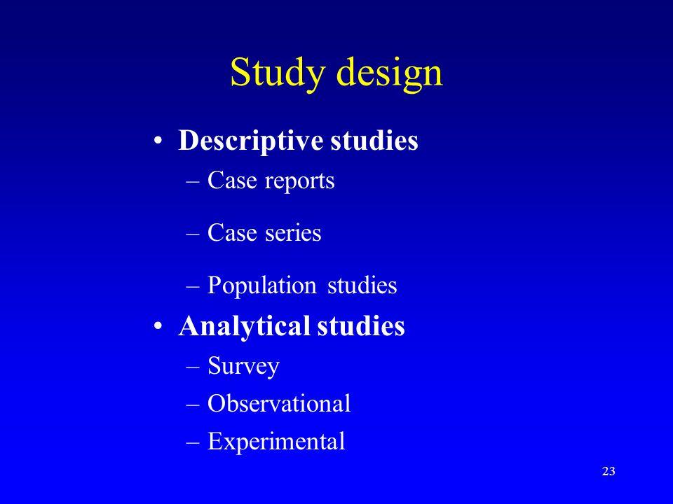 23 Study design Descriptive studies –Case reports –Case series –Population studies Analytical studies –Survey –Observational –Experimental