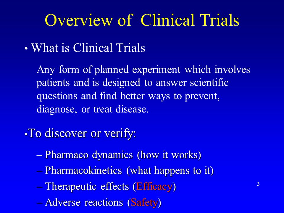 3 Overview of Clinical Trials What is Clinical Trials Any form of planned experiment which involves patients and is designed to answer scientific questions and find better ways to prevent, diagnose, or treat disease.