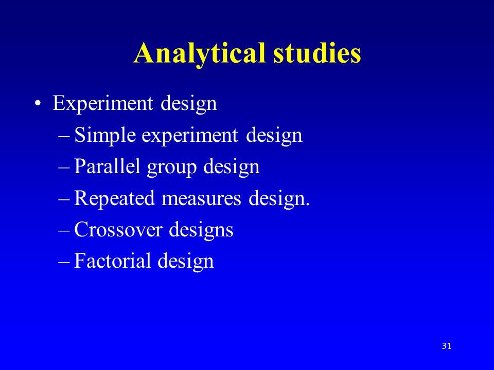 31 Analytical studies Experiment design –Simple experiment design –Parallel group design –Repeated measures design.