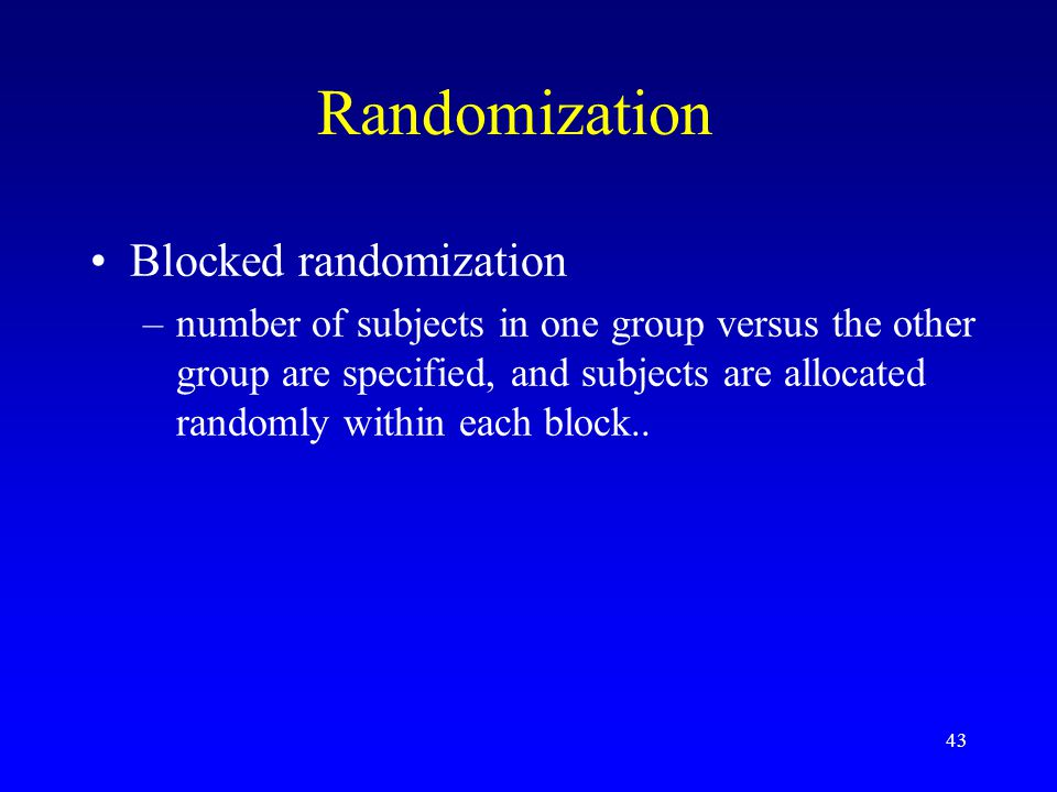 43 Randomization Blocked randomization –number of subjects in one group versus the other group are specified, and subjects are allocated randomly within each block..