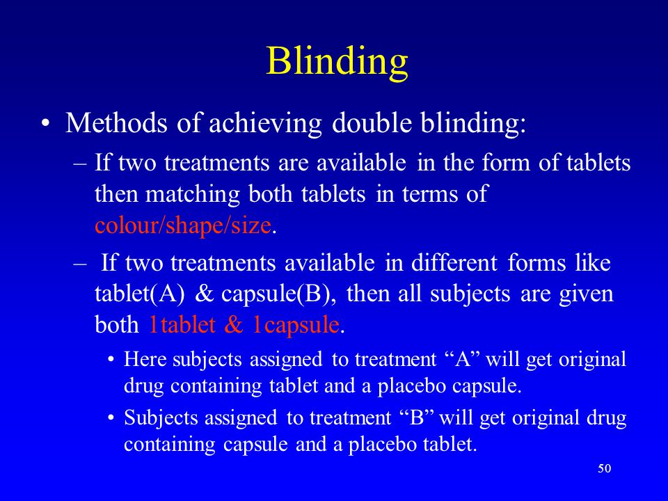 50 Blinding Methods of achieving double blinding: –If two treatments are available in the form of tablets then matching both tablets in terms of colour/shape/size.