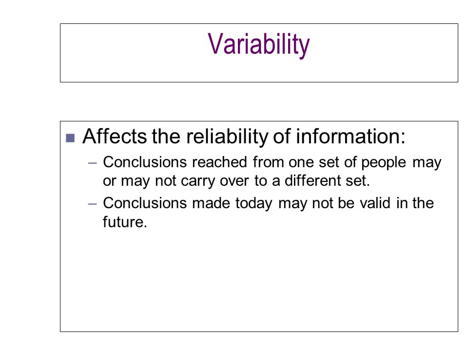 Variability n Affects the reliability of information: –Conclusions reached from one set of people may or may not carry over to a different set.
