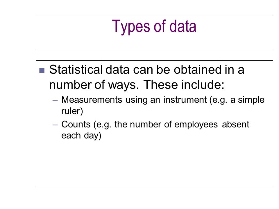 Types of data n Statistical data can be obtained in a number of ways.